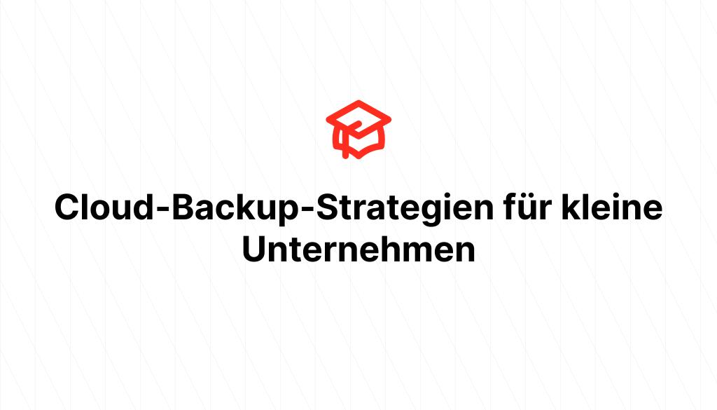 Cloud-Backup-Strategien für kleine Unternehmen