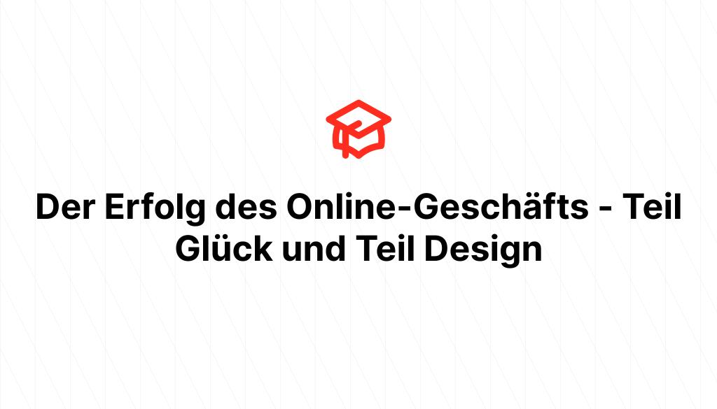 Der Erfolg des Online-Geschäfts - Teil Glück und Teil Design