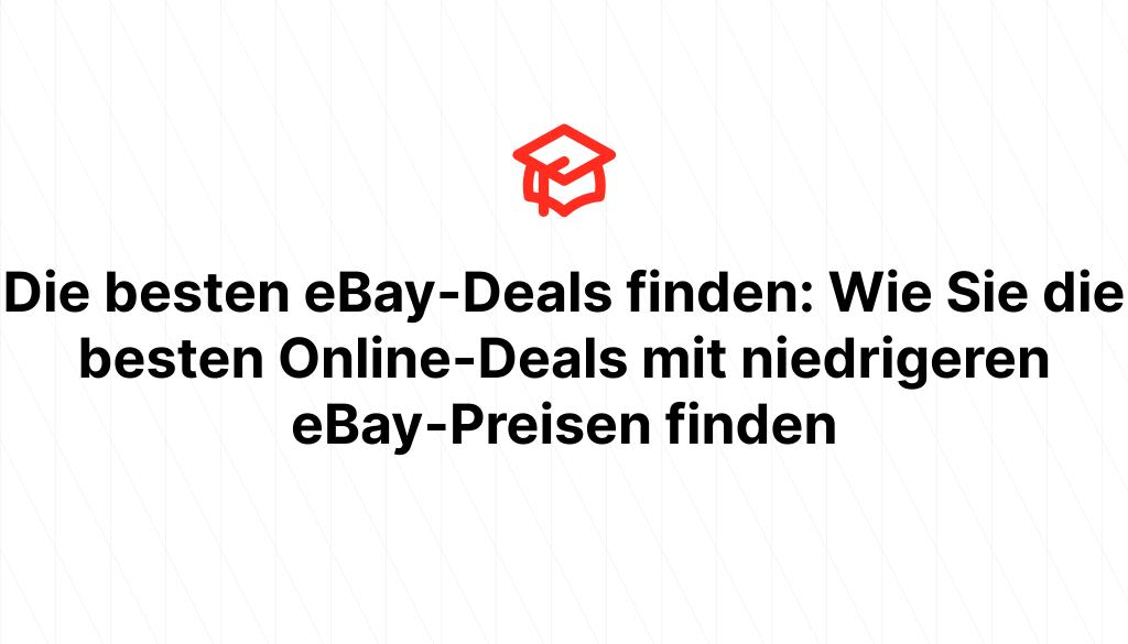 Die besten eBay-Deals finden: Wie Sie die besten Online-Deals mit niedrigeren eBay-Preisen finden