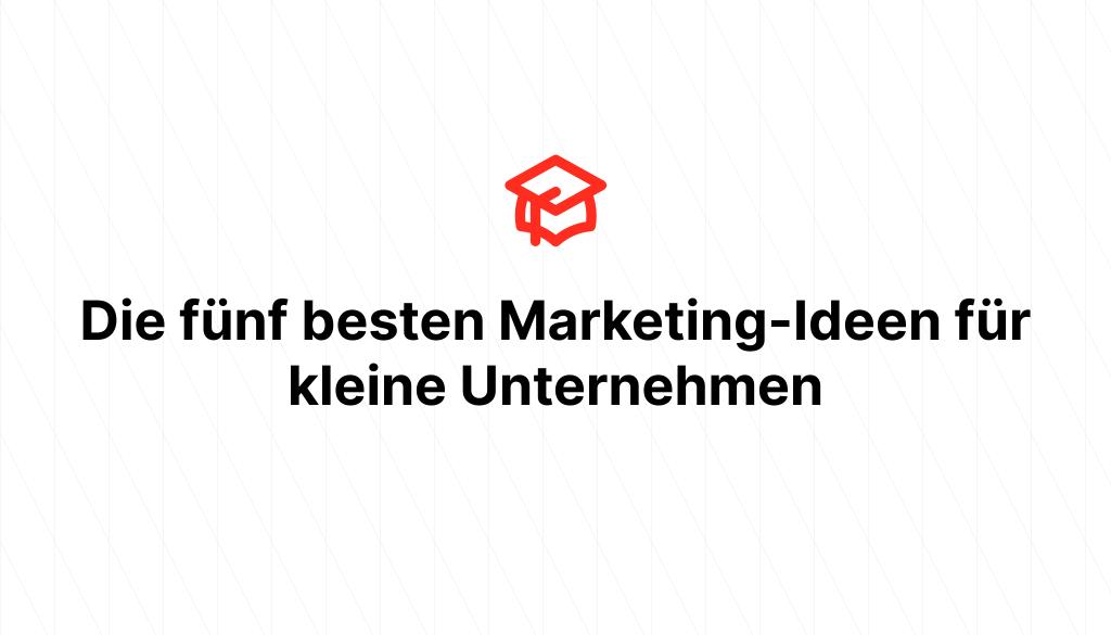 Die fünf besten Marketing-Ideen für kleine Unternehmen