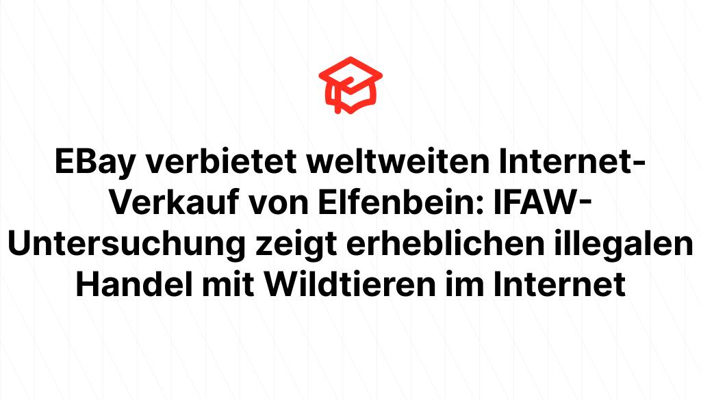 EBay verbietet weltweiten Internet-Verkauf von Elfenbein: IFAW-Untersuchung zeigt erheblichen illegalen Handel mit Wildtieren im Internet