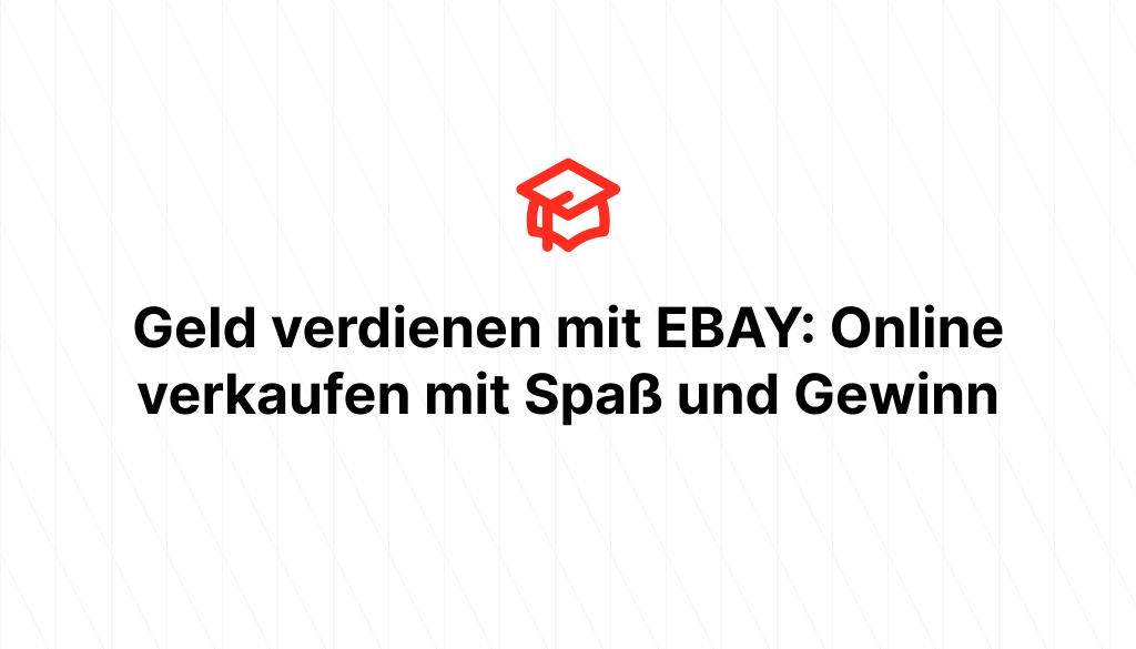 Geld verdienen mit EBAY: Online verkaufen mit Spaß und Gewinn