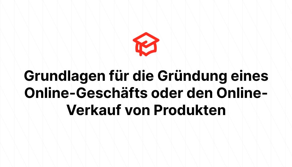 Grundlagen für die Gründung eines Online-Geschäfts oder den Online-Verkauf von Produkten