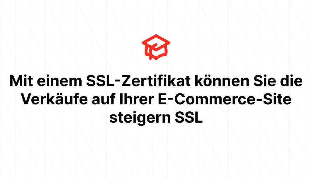 Mit einem SSL-Zertifikat können Sie die Verkäufe auf Ihrer E-Commerce-Site steigern SSL