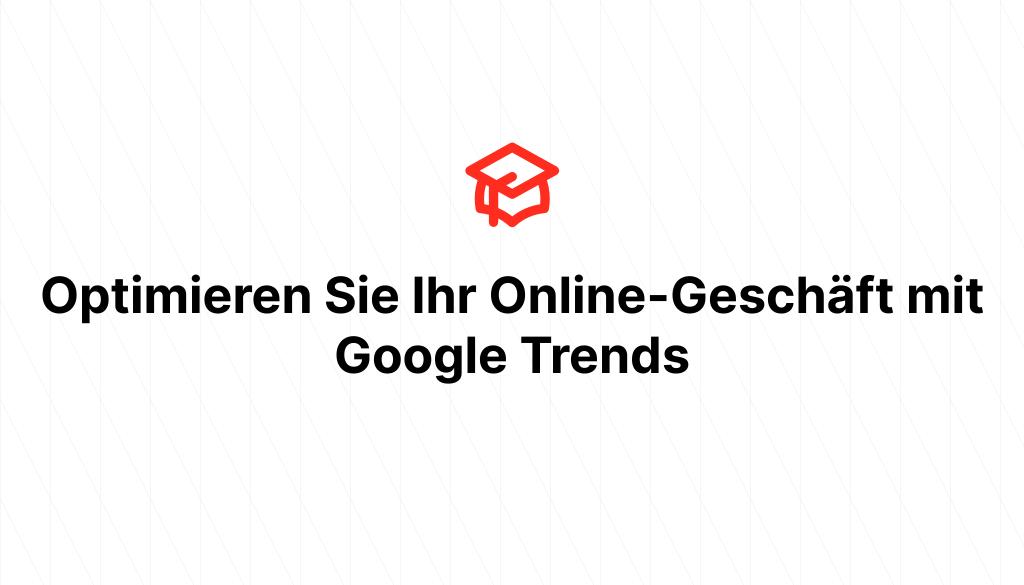 Optimieren Sie Ihr Online-Geschäft mit Google Trends