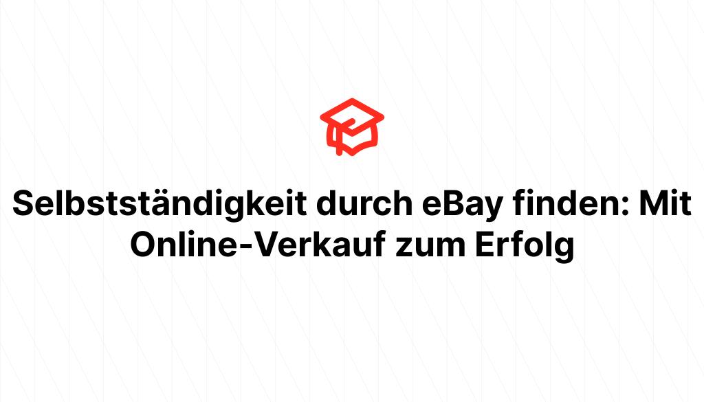 Selbstständigkeit durch eBay finden: Mit Online-Verkauf zum Erfolg