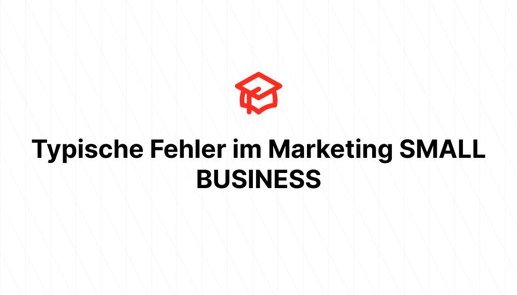 Typische Fehler im Marketing SMALL BUSINESS