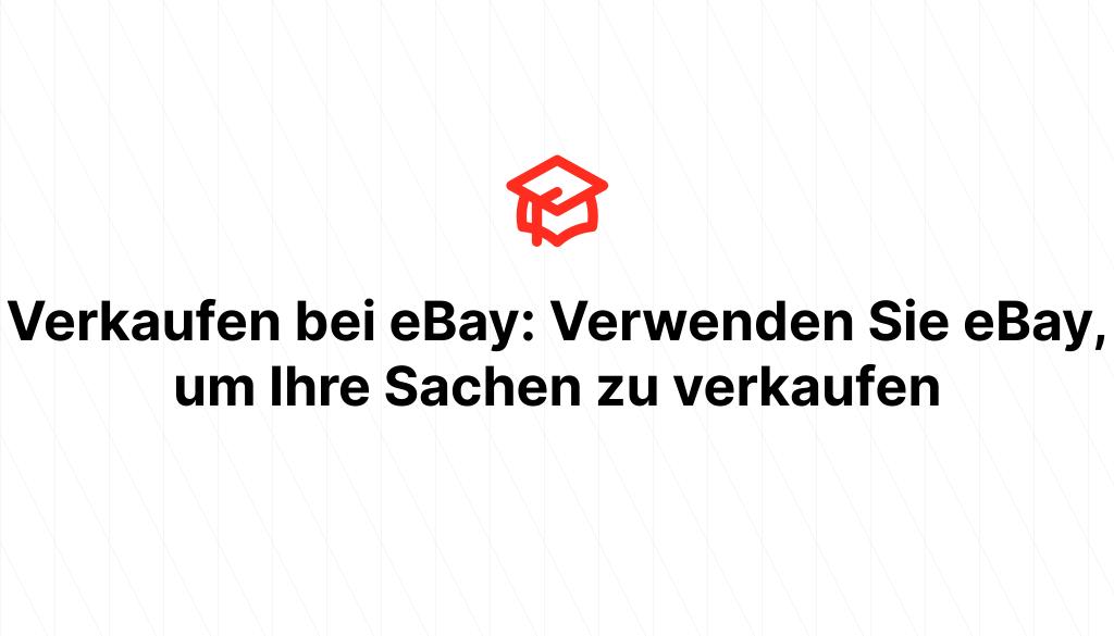 Verkaufen bei eBay: Verwenden Sie eBay, um Ihre Sachen zu verkaufen