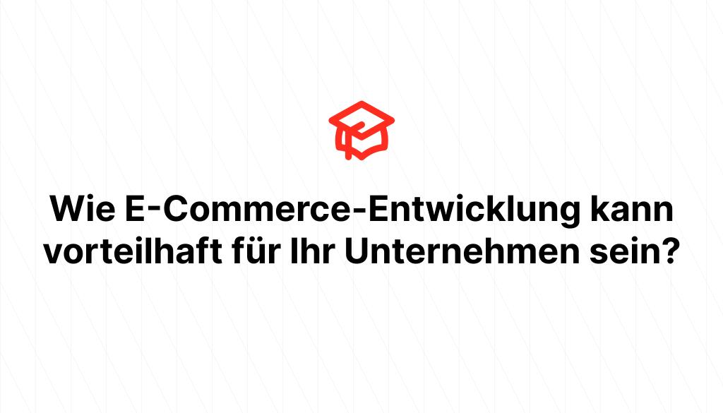 Wie E-Commerce-Entwicklung kann vorteilhaft für Ihr Unternehmen sein?