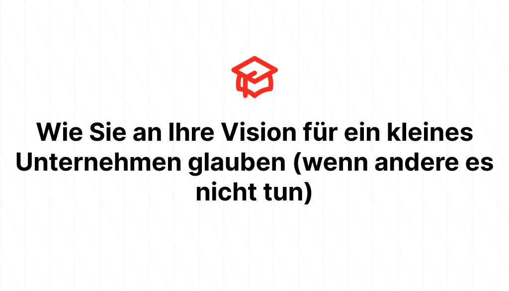 Wie Sie an Ihre Vision für ein kleines Unternehmen glauben (wenn andere es nicht tun)