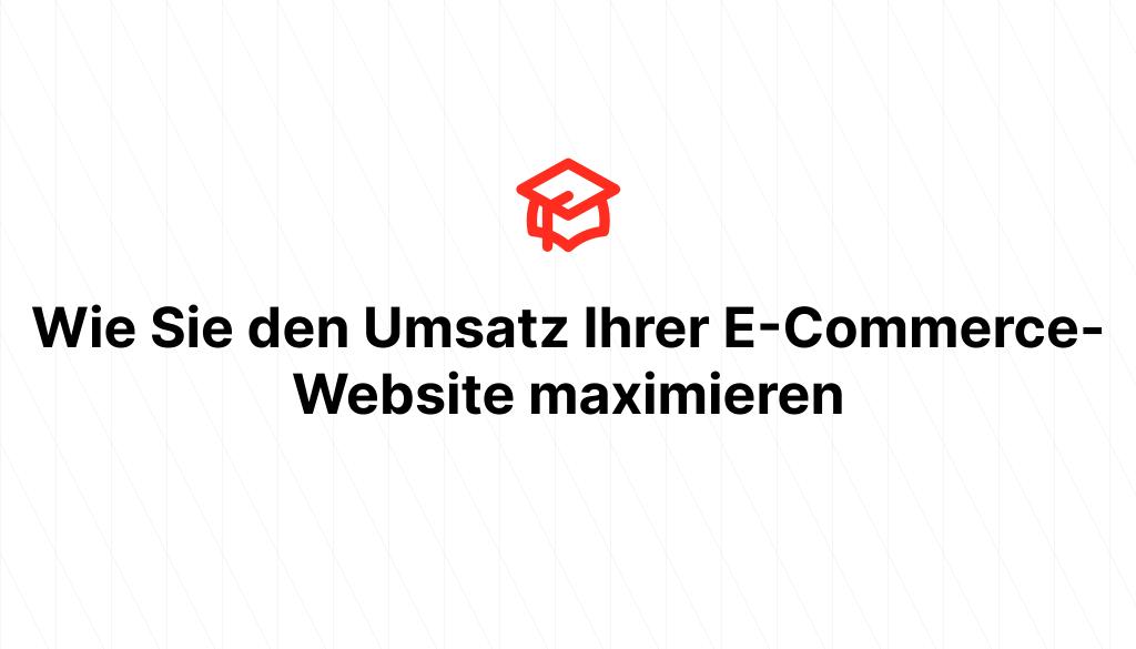 Wie Sie den Umsatz Ihrer E-Commerce-Website maximieren