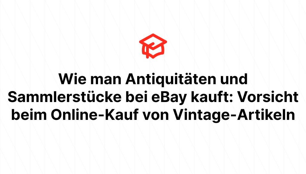 Wie man Antiquitäten und Sammlerstücke bei eBay kauft: Vorsicht beim Online-Kauf von Vintage-Artikeln